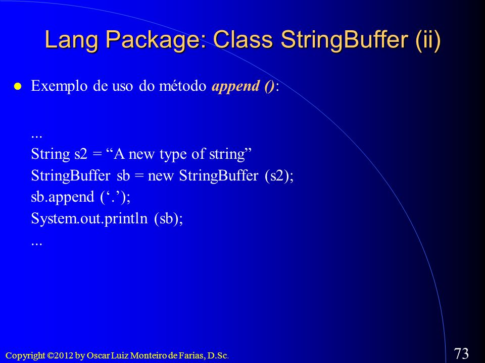 Copyright ©2012 by Oscar Luiz Monteiro de Farias, D.Sc. 73 Exemplo de uso do método append ():... String s2 = A new type of string StringBuffer sb = n
