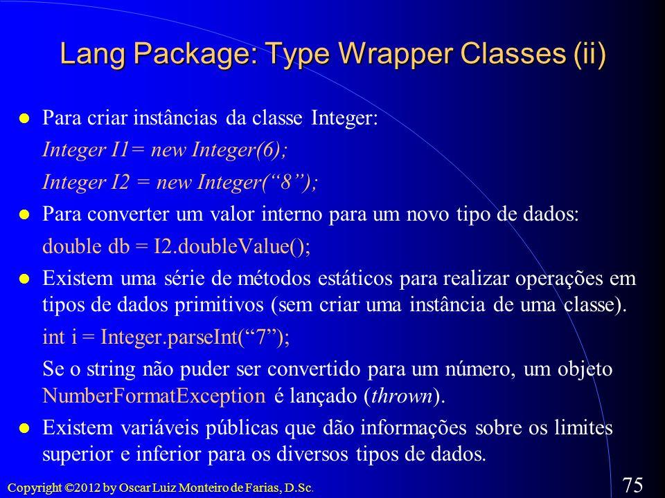 Copyright ©2012 by Oscar Luiz Monteiro de Farias, D.Sc. 75 Lang Package: Type Wrapper Classes (ii) Para criar instâncias da classe Integer: Integer I1