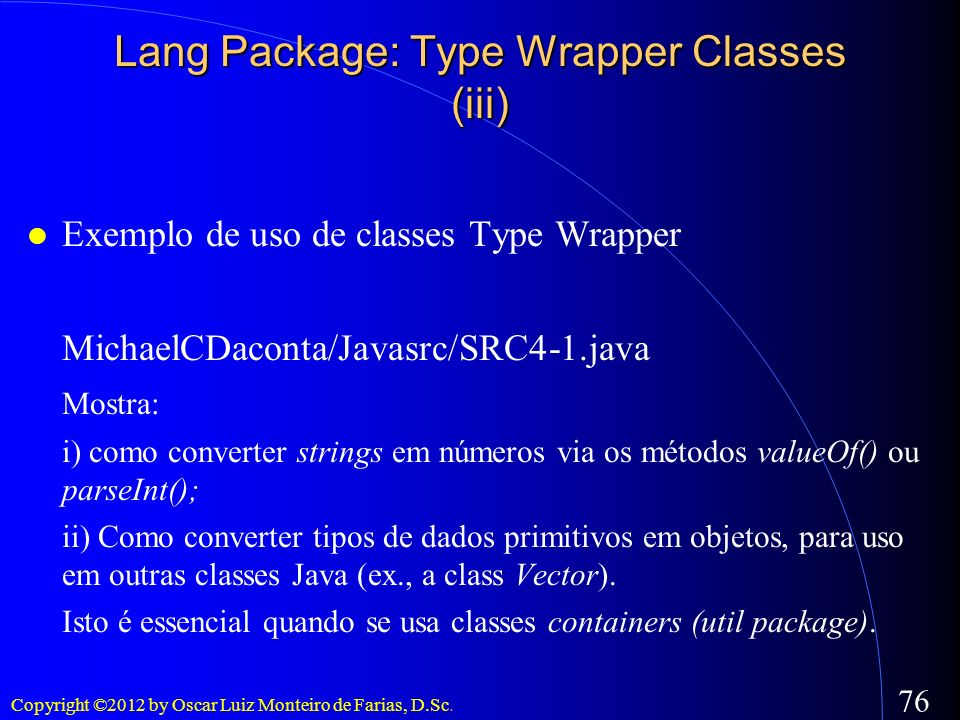 Copyright ©2012 by Oscar Luiz Monteiro de Farias, D.Sc. 76 Exemplo de uso de classes Type Wrapper MichaelCDaconta/Javasrc/SRC4-1.java Mostra: i) como