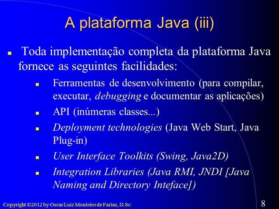 Copyright ©2012 by Oscar Luiz Monteiro de Farias, D.Sc. 8 A plataforma Java (iii) Toda implementação completa da plataforma Java fornece as seguintes