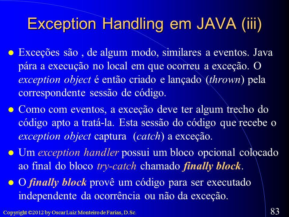Copyright ©2012 by Oscar Luiz Monteiro de Farias, D.Sc. 83 Exception Handling em JAVA (iii) Exceções são, de algum modo, similares a eventos. Java pár