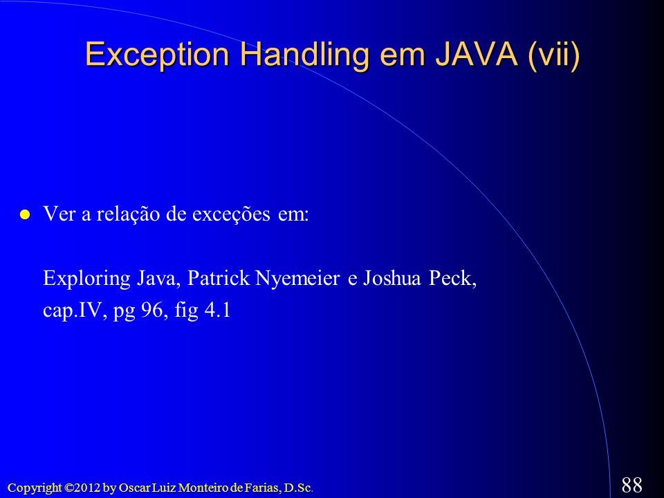 Copyright ©2012 by Oscar Luiz Monteiro de Farias, D.Sc. 88 Exception Handling em JAVA (vii) Ver a relação de exceções em: Exploring Java, Patrick Nyem