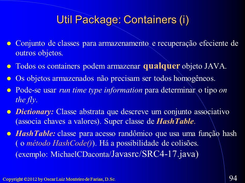 Copyright ©2012 by Oscar Luiz Monteiro de Farias, D.Sc. 94 Util Package: Containers (i) Conjunto de classes para armazenamento e recuperação efeciente