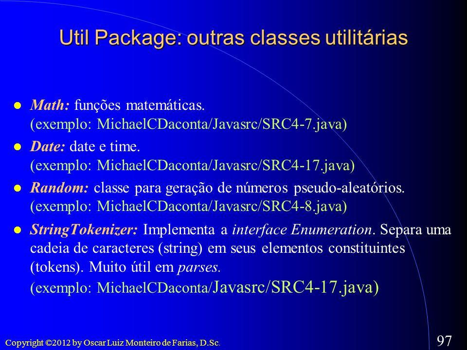 Copyright ©2012 by Oscar Luiz Monteiro de Farias, D.Sc. 97 Util Package: outras classes utilitárias Math: funções matemáticas. (exemplo: MichaelCDacon