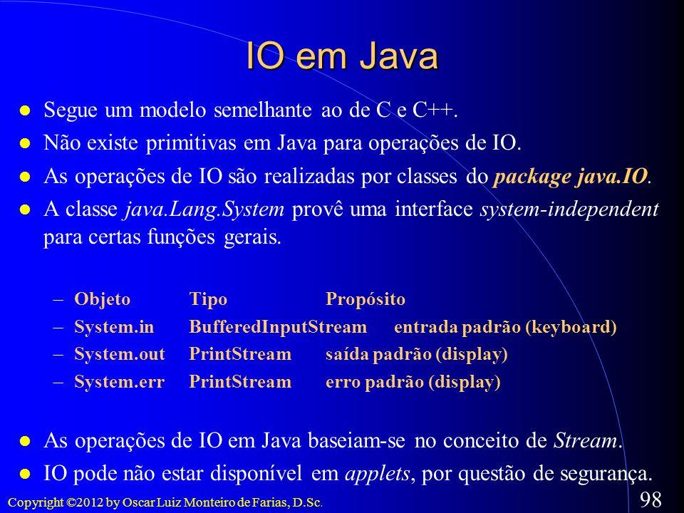 Copyright ©2012 by Oscar Luiz Monteiro de Farias, D.Sc. 98 IO em Java Segue um modelo semelhante ao de C e C++. Não existe primitivas em Java para ope