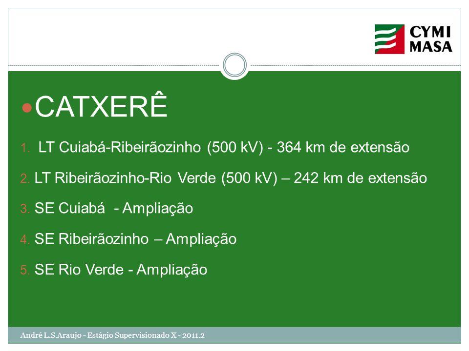 CATXERÊ 1. LT Cuiabá-Ribeirãozinho (500 kV) - 364 km de extensão 2. LT Ribeirãozinho-Rio Verde (500 kV) – 242 km de extensão 3. SE Cuiabá - Ampliação