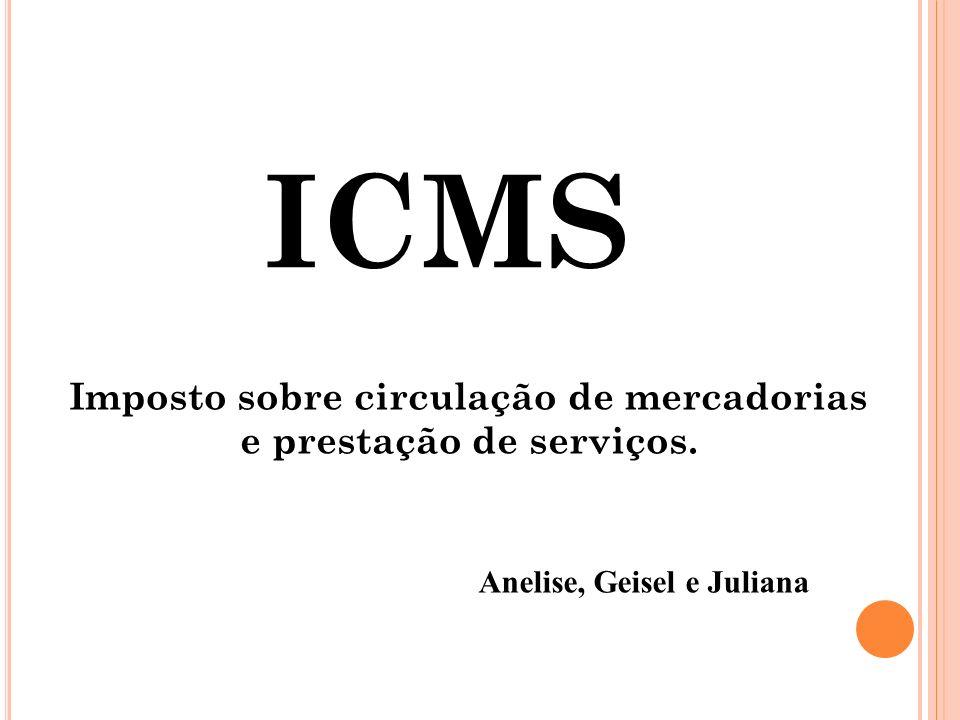 ICMS Imposto sobre circulação de mercadorias e prestação de serviços. Anelise, Geisel e Juliana