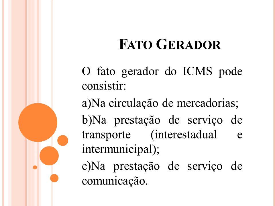 F ATO G ERADOR O fato gerador do ICMS pode consistir: a)Na circulação de mercadorias; b)Na prestação de serviço de transporte (interestadual e intermu