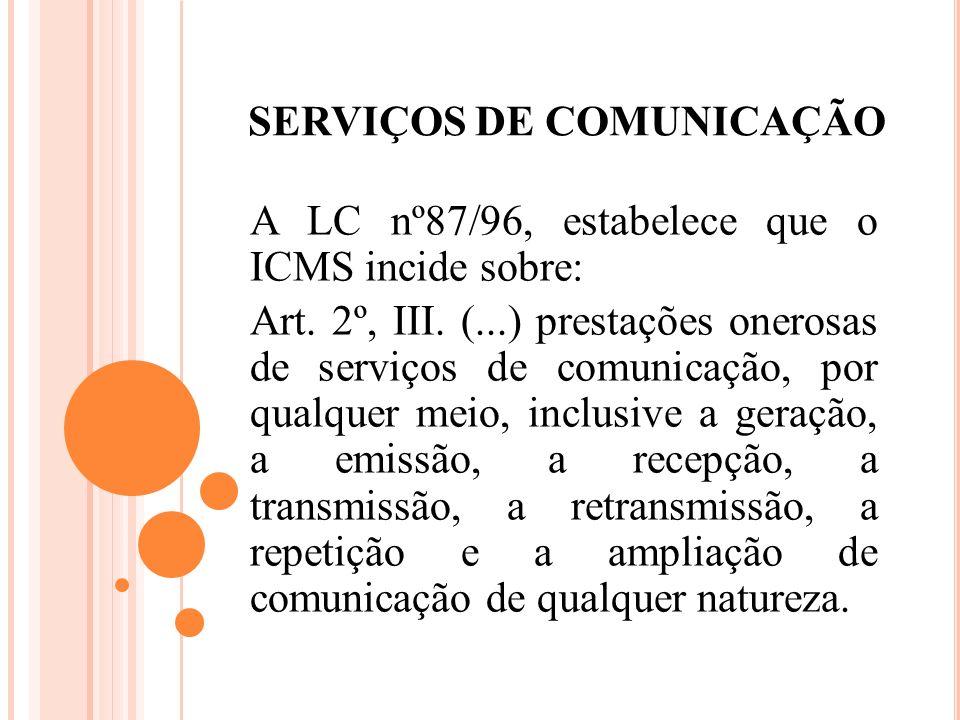 SERVIÇOS DE COMUNICAÇÃO A LC nº87/96, estabelece que o ICMS incide sobre: Art. 2º, III. (...) prestações onerosas de serviços de comunicação, por qual