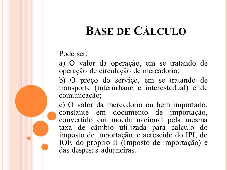 B ASE DE C ÁLCULO Pode ser: a) O valor da operação, em se tratando de operação de circulação de mercadoria; b) O preço do serviço, em se tratando de t
