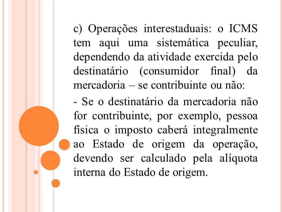 c) Operações interestaduais: o ICMS tem aqui uma sistemática peculiar, dependendo da atividade exercida pelo destinatário (consumidor final) da mercad