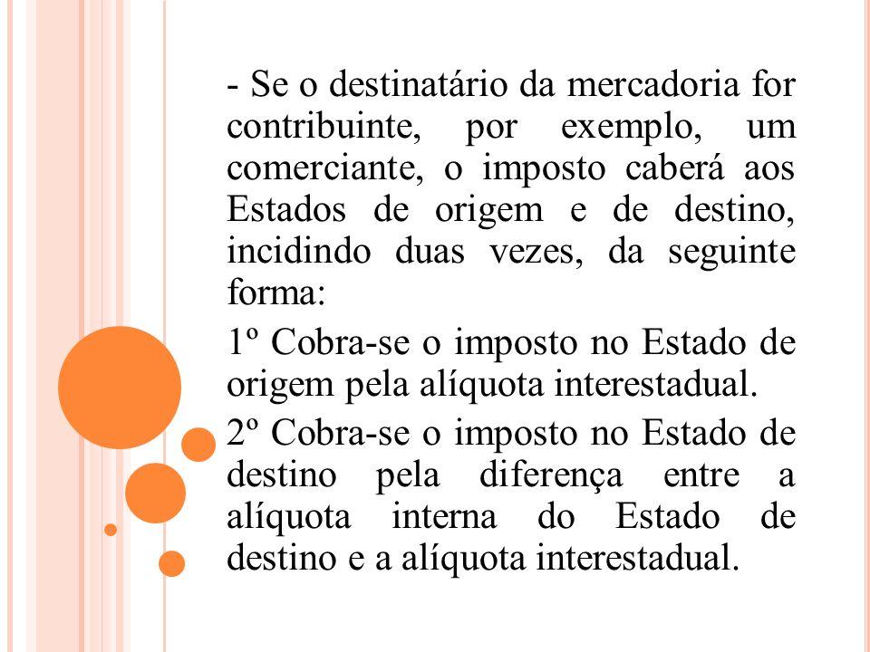- Se o destinatário da mercadoria for contribuinte, por exemplo, um comerciante, o imposto caberá aos Estados de origem e de destino, incidindo duas v