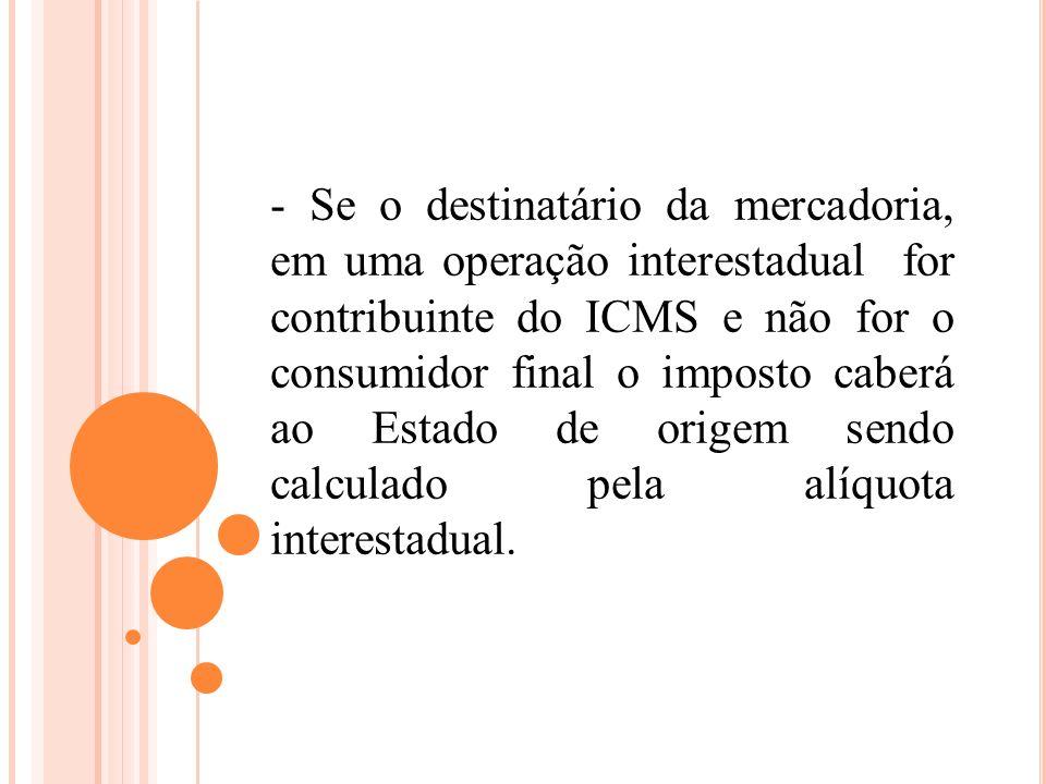 - Se o destinatário da mercadoria, em uma operação interestadual for contribuinte do ICMS e não for o consumidor final o imposto caberá ao Estado de o