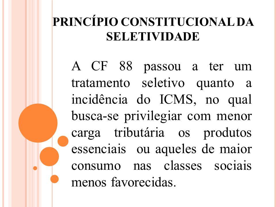 PRINCÍPIO CONSTITUCIONAL DA SELETIVIDADE A CF 88 passou a ter um tratamento seletivo quanto a incidência do ICMS, no qual busca-se privilegiar com men