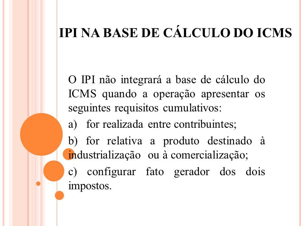 IPI NA BASE DE CÁLCULO DO ICMS O IPI não integrará a base de cálculo do ICMS quando a operação apresentar os seguintes requisitos cumulativos: a) for