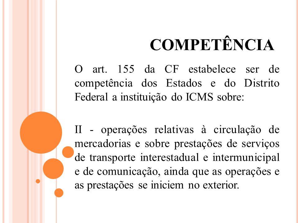 COMPETÊNCIA O art. 155 da CF estabelece ser de competência dos Estados e do Distrito Federal a instituição do ICMS sobre: II - operações relativas à c