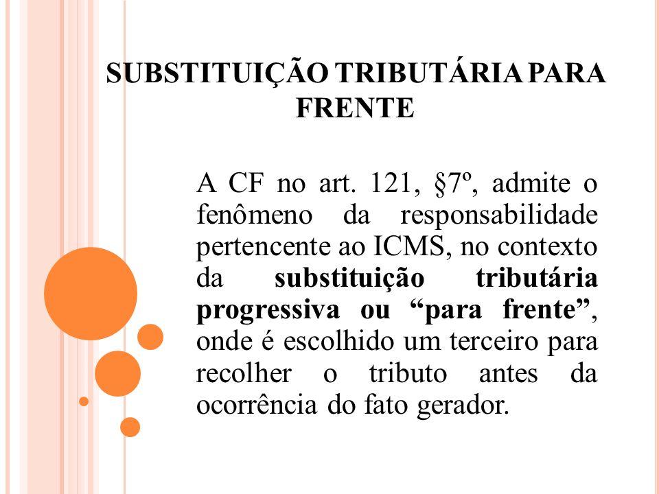 SUBSTITUIÇÃO TRIBUTÁRIA PARA FRENTE A CF no art. 121, §7º, admite o fenômeno da responsabilidade pertencente ao ICMS, no contexto da substituição trib