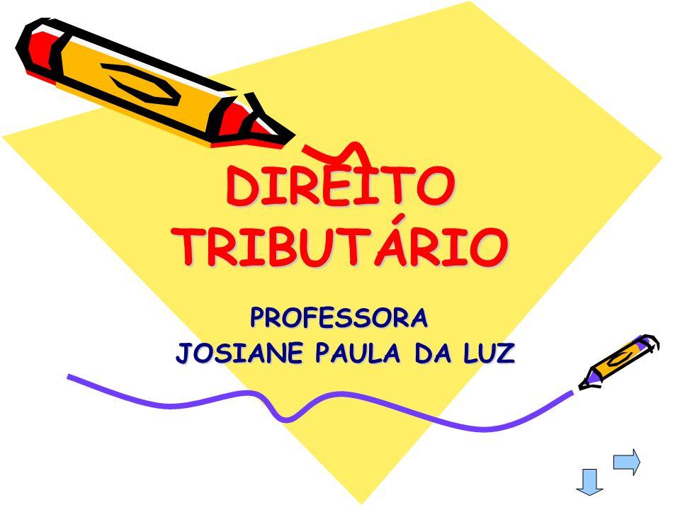 DIREITO TRIBUTÁRIO PROFESSORA JOSIANE PAULA DA LUZ JOSIANE PAULA DA LUZ