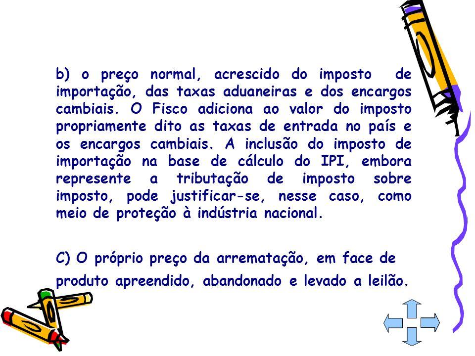 b) o preço normal, acrescido do imposto de importação, das taxas aduaneiras e dos encargos cambiais. O Fisco adiciona ao valor do imposto propriamente