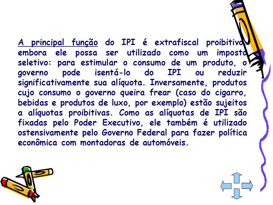 A principal função do IPI é extrafiscal proibitivo, embora ele possa ser utilizado como um imposto seletivo: para estimular o consumo de um produto, o