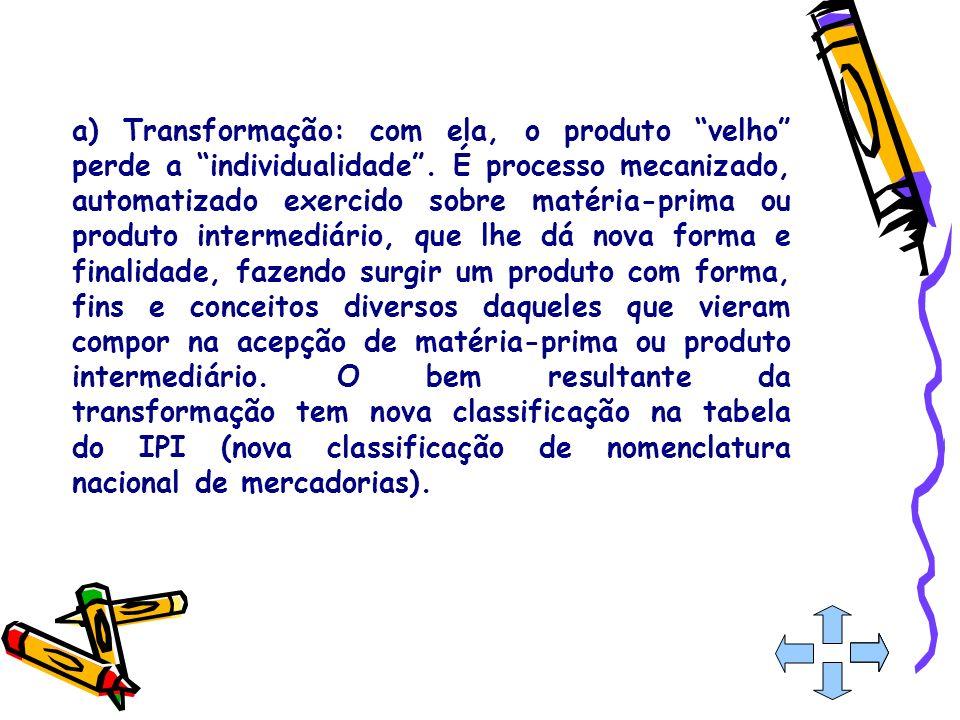 a) Transformação: com ela, o produto velho perde a individualidade. É processo mecanizado, automatizado exercido sobre matéria-prima ou produto interm