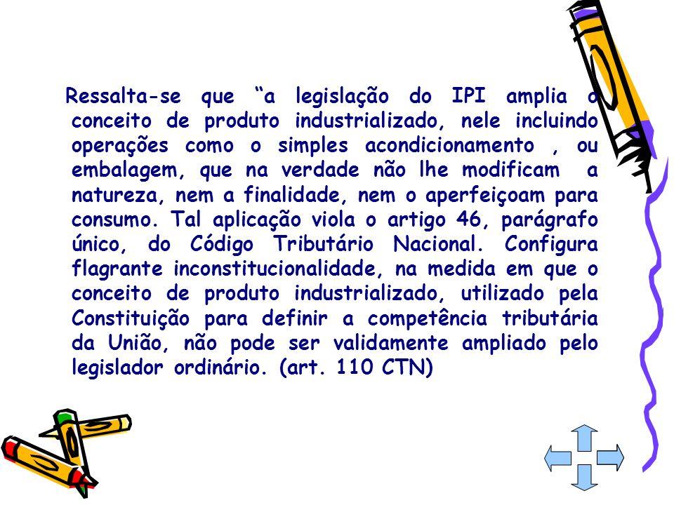 Ressalta-se que a legislação do IPI amplia o conceito de produto industrializado, nele incluindo operações como o simples acondicionamento, ou embalag