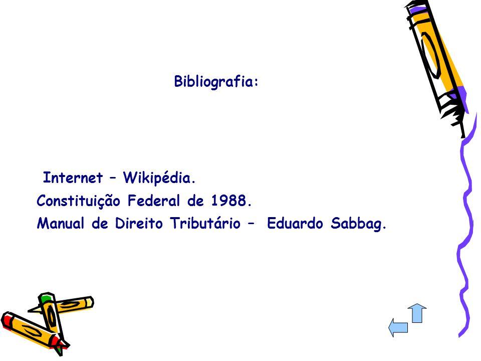 Bibliografia: Internet – Wikipédia. Constituição Federal de 1988. Manual de Direito Tributário – Eduardo Sabbag.
