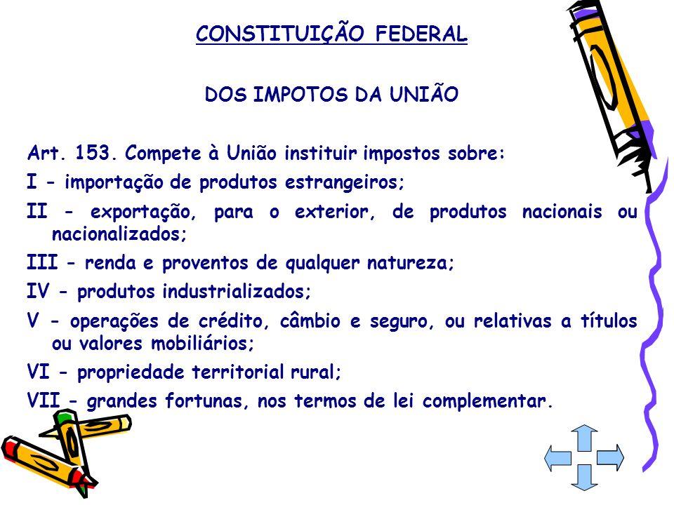 CONSTITUIÇÃO FEDERAL DOS IMPOTOS DA UNIÃO Art. 153. Compete à União instituir impostos sobre: I - importação de produtos estrangeiros; II - exportação