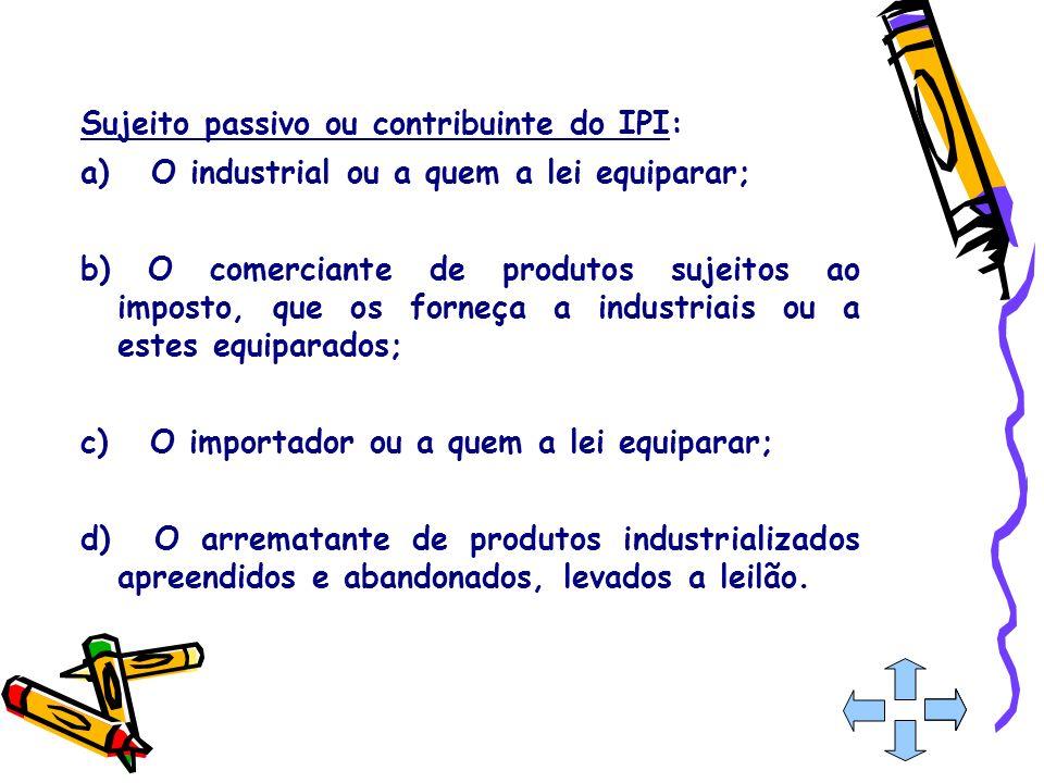 Sujeito passivo ou contribuinte do IPI: a) O industrial ou a quem a lei equiparar; b) O comerciante de produtos sujeitos ao imposto, que os forneça a