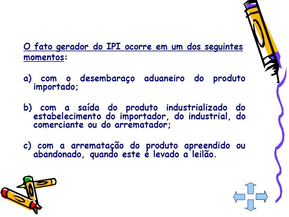 O fato gerador do IPI ocorre em um dos seguintes momentos: a) com o desembaraço aduaneiro do produto importado; b) com a saída do produto industrializ
