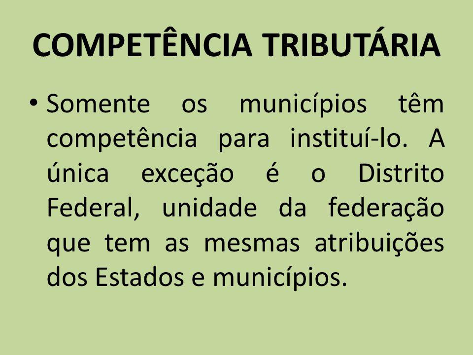 COMPETÊNCIA TRIBUTÁRIA Somente os municípios têm competência para instituí-lo. A única exceção é o Distrito Federal, unidade da federação que tem as m