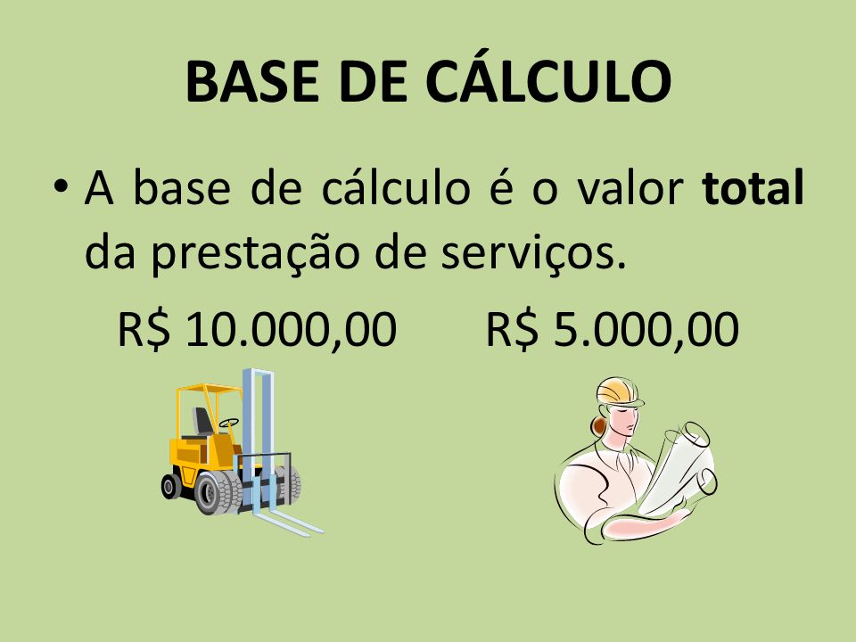 BASE DE CÁLCULO A base de cálculo é o valor total da prestação de serviços. R$ 10.000,00 R$ 5.000,00