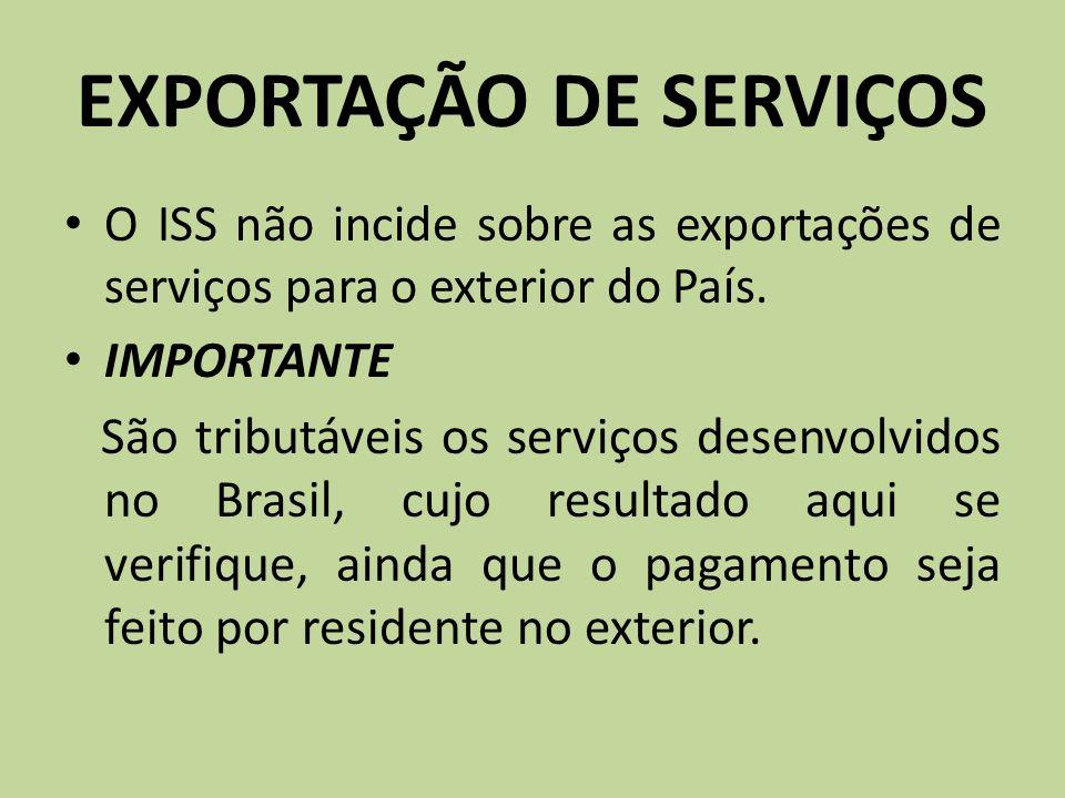 EXPORTAÇÃO DE SERVIÇOS O ISS não incide sobre as exportações de serviços para o exterior do País. IMPORTANTE São tributáveis os serviços desenvolvidos
