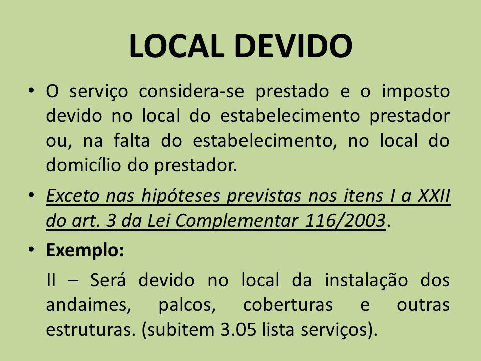 LOCAL DEVIDO O serviço considera-se prestado e o imposto devido no local do estabelecimento prestador ou, na falta do estabelecimento, no local do dom