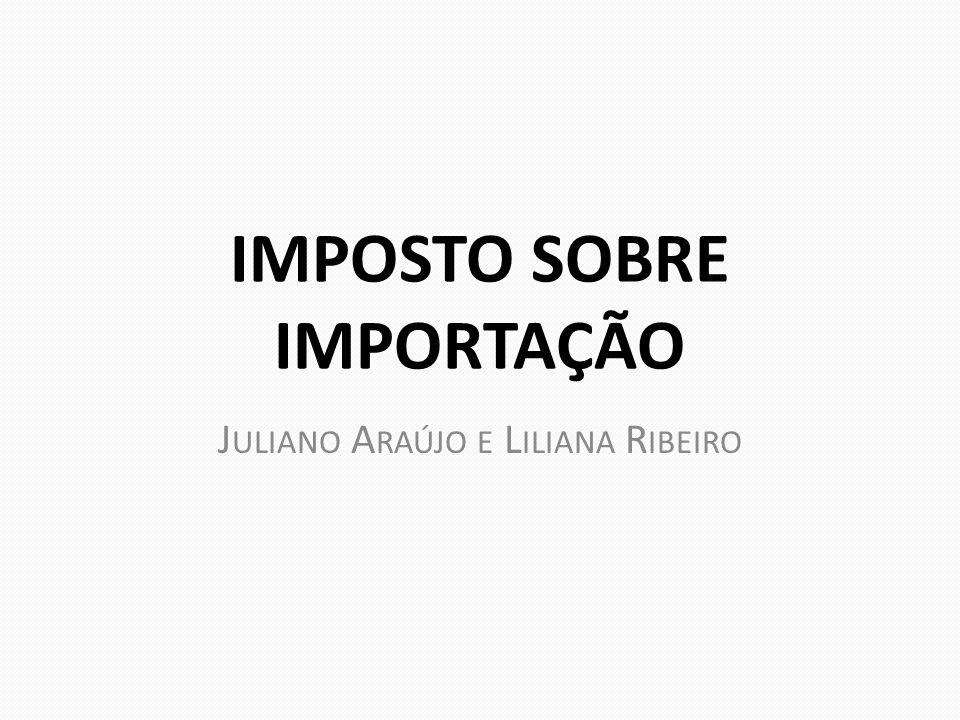 IMPOSTO SOBRE IMPORTAÇÃO J ULIANO A RAÚJO E L ILIANA R IBEIRO