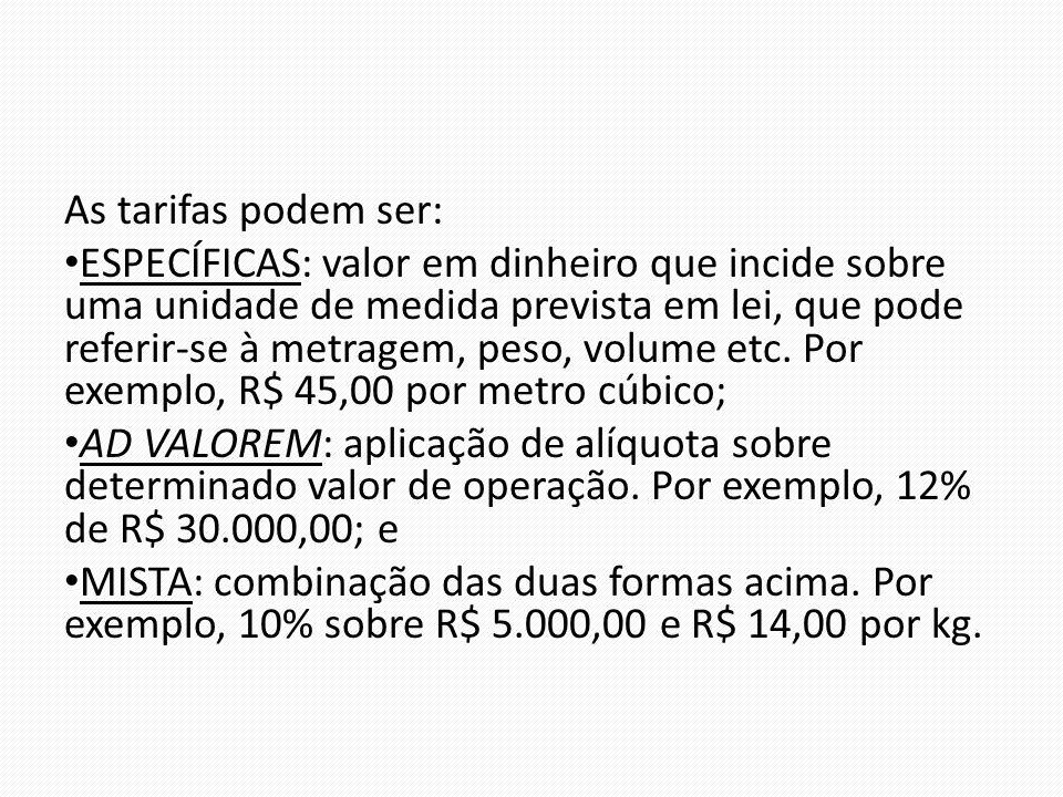 As tarifas podem ser: ESPECÍFICAS: valor em dinheiro que incide sobre uma unidade de medida prevista em lei, que pode referir-se à metragem, peso, volume etc.