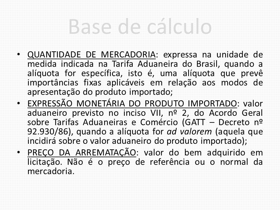 Base de cálculo QUANTIDADE DE MERCADORIA: expressa na unidade de medida indicada na Tarifa Aduaneira do Brasil, quando a alíquota for específica, isto é, uma alíquota que prevê importâncias fixas aplicáveis em relação aos modos de apresentação do produto importado; EXPRESSÃO MONETÁRIA DO PRODUTO IMPORTADO: valor aduaneiro previsto no inciso VII, nº 2, do Acordo Geral sobre Tarifas Aduaneiras e Comércio (GATT – Decreto nº 92.930/86), quando a alíquota for ad valorem (aquela que incidirá sobre o valor aduaneiro do produto importado); PREÇO DA ARREMATAÇÃO: valor do bem adquirido em licitação.