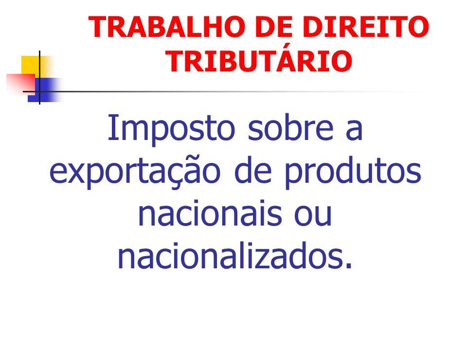 Imposto sobre a exportação de produtos nacionais ou nacionalizados. TRABALHO DE DIREITO TRIBUTÁRIO