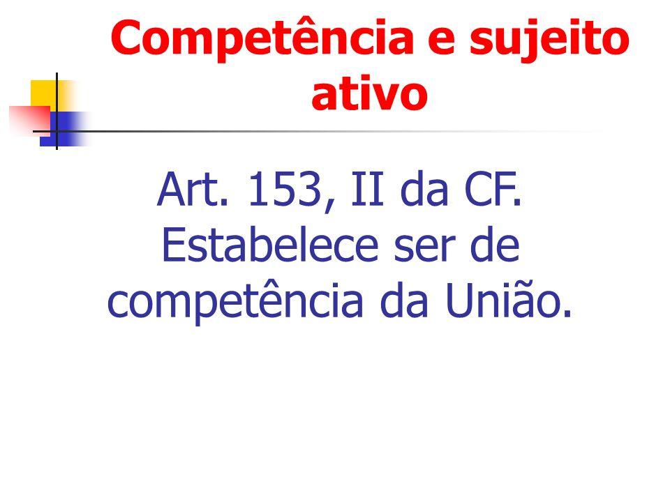 Competência e sujeito ativo Art. 153, II da CF. Estabelece ser de competência da União.