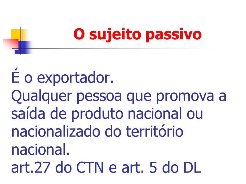 O sujeito passivo É o exportador. Qualquer pessoa que promova a saída de produto nacional ou nacionalizado do território nacional. art.27 do CTN e art