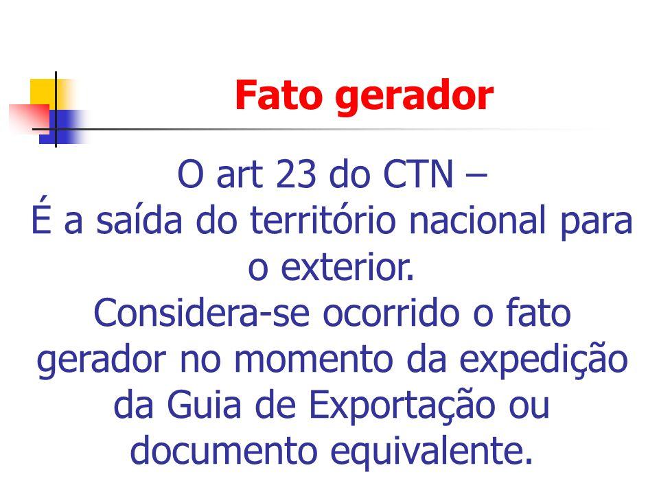Fato gerador O art 23 do CTN – É a saída do território nacional para o exterior. Considera-se ocorrido o fato gerador no momento da expedição da Guia