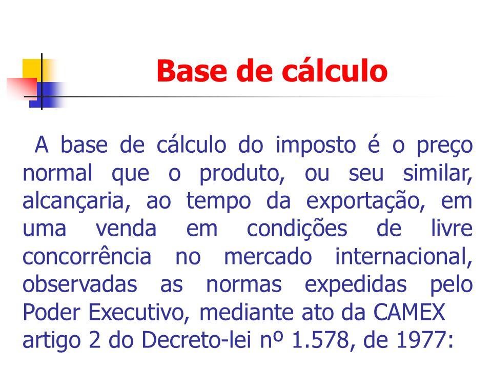 Base de cálculo A base de cálculo do imposto é o preço normal que o produto, ou seu similar, alcançaria, ao tempo da exportação, em uma venda em condi
