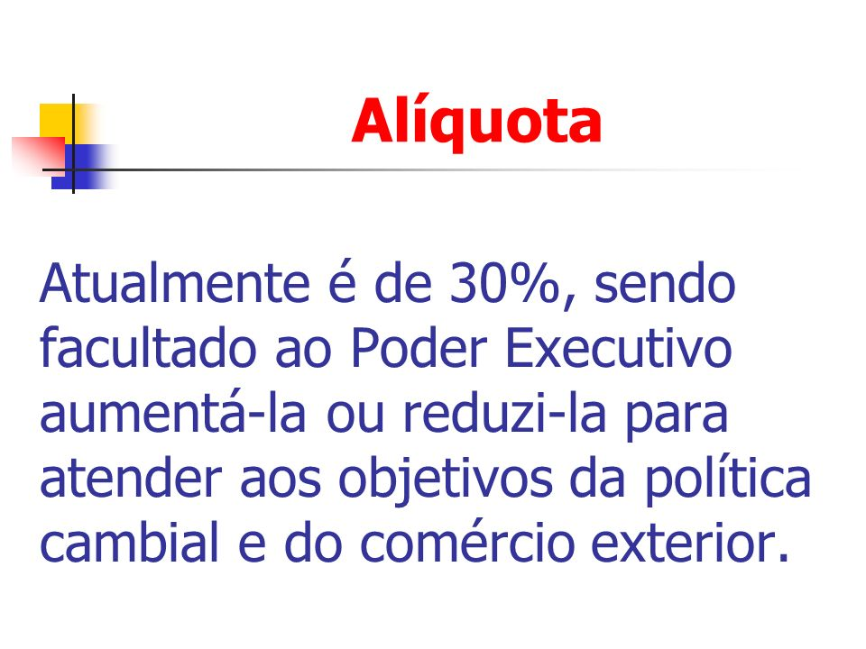 Alíquota Atualmente é de 30%, sendo facultado ao Poder Executivo aumentá-la ou reduzi-la para atender aos objetivos da política cambial e do comércio