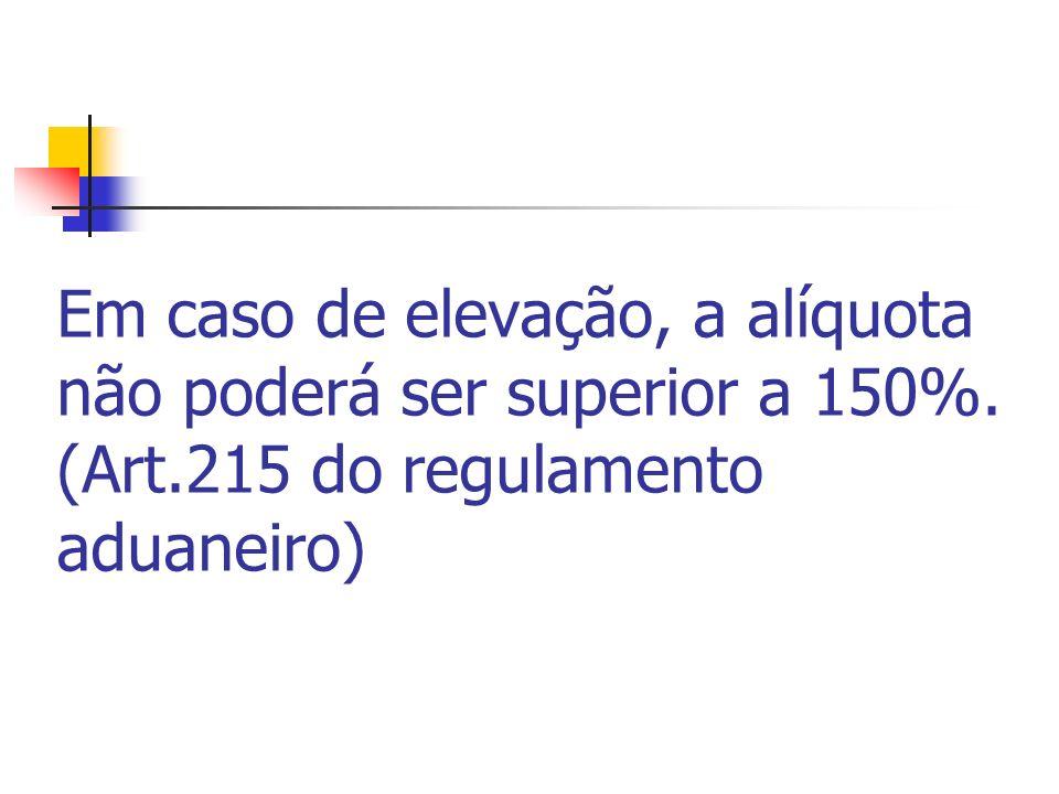 Em caso de elevação, a alíquota não poderá ser superior a 150%. (Art.215 do regulamento aduaneiro)