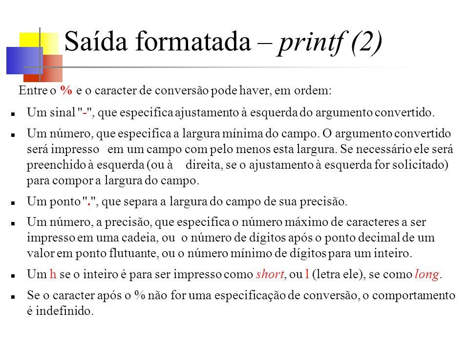 Saída formatada – printf (2) Entre o % e o caracter de conversão pode haver, em ordem: Um sinal - , que especifica ajustamento à esquerda do argumento convertido.