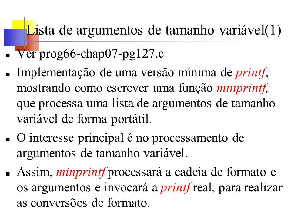 Lista de argumentos de tamanho variável(1) Ver prog66-chap07-pg127.c Implementação de uma versão mínima de printf, mostrando como escrever uma função minprintf, que processa uma lista de argumentos de tamanho variável de forma portátil.