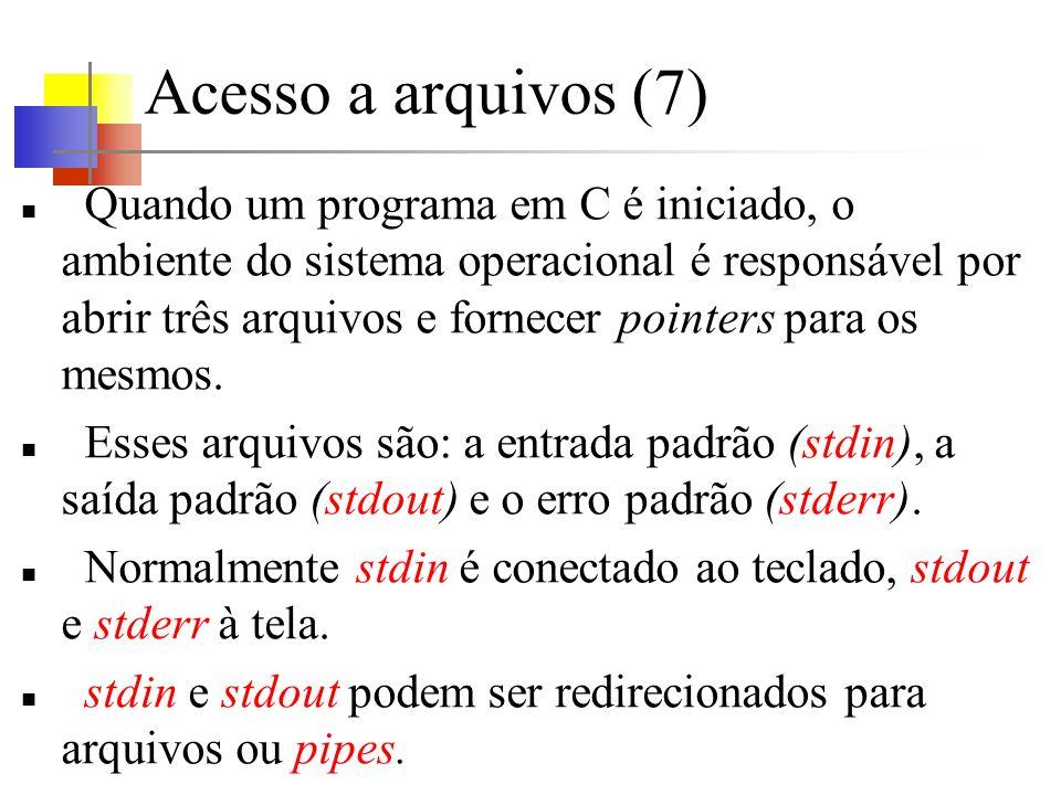 Acesso a arquivos (7) Quando um programa em C é iniciado, o ambiente do sistema operacional é responsável por abrir três arquivos e fornecer pointers para os mesmos.