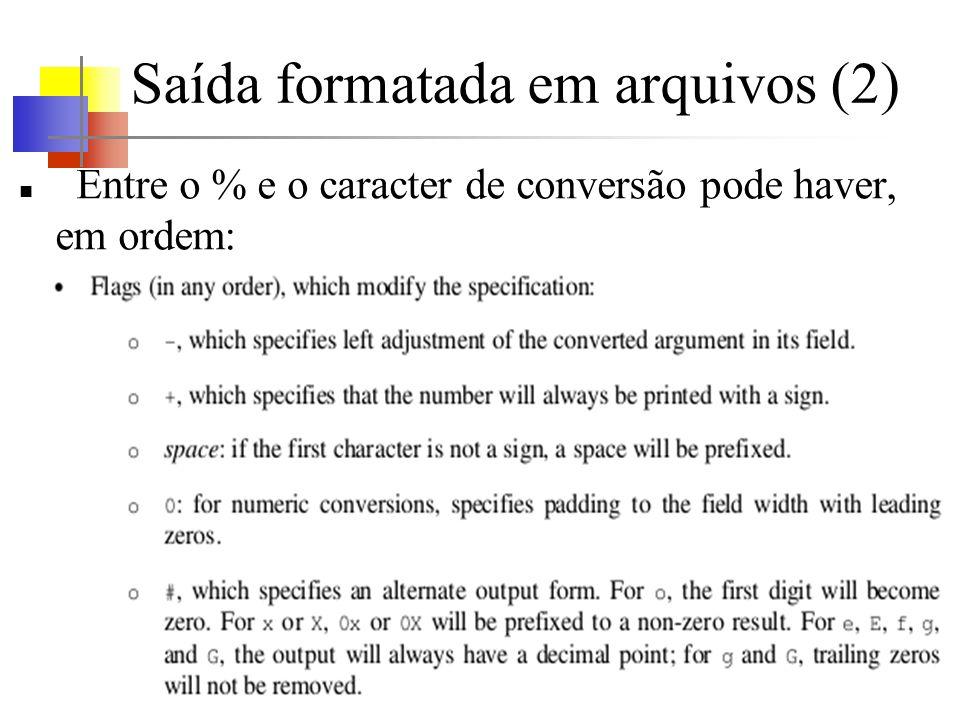 Saída formatada em arquivos (2) Entre o % e o caracter de conversão pode haver, em ordem: