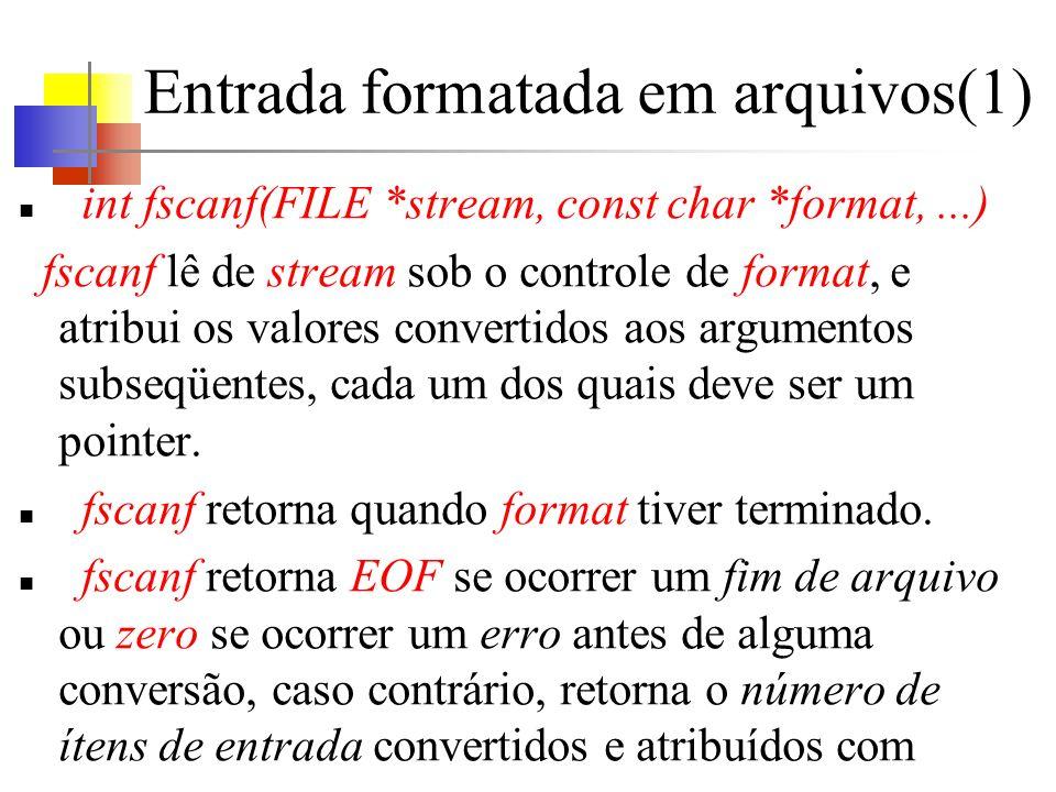 Entrada formatada em arquivos(1) int fscanf(FILE *stream, const char *format,...) fscanf lê de stream sob o controle de format, e atribui os valores convertidos aos argumentos subseqüentes, cada um dos quais deve ser um pointer.