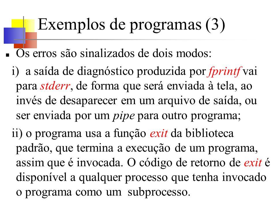 Exemplos de programas (3) Os erros são sinalizados de dois modos: i) a saída de diagnóstico produzida por fprintf vai para stderr, de forma que será enviada à tela, ao invés de desaparecer em um arquivo de saída, ou ser enviada por um pipe para outro programa; ii) o programa usa a função exit da biblioteca padrão, que termina a execução de um programa, assim que é invocada.